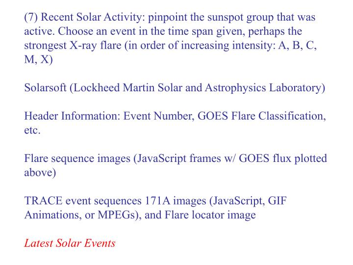 (7) Recent Solar Activity: pinpoint the sunspot group that was active. Choose an event in the time span given, perhaps the strongest X-ray flare (in order of increasing intensity: A, B, C, M, X)