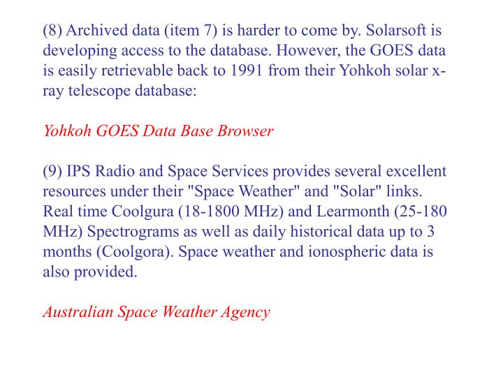 (8) Archived data (item 7) is harder to come by. Solarsoft is developing access to the database. However, the GOES data is easily retrievable back to 1991 from their Yohkoh solar x-ray telescope database: