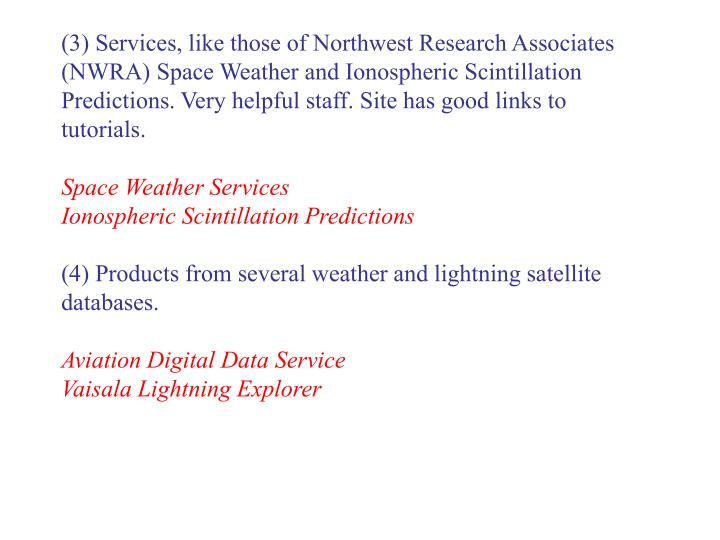 (3) Services, like those of Northwest Research Associates (NWRA) Space Weather and Ionospheric Scintillation Predictions. Very helpful staff. Site has good links to tutorials.