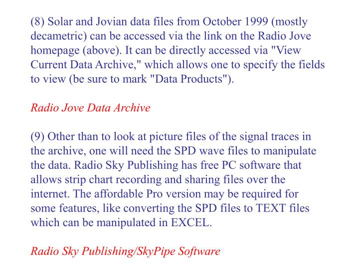 "(8) Solar and Jovian data files from October 1999 (mostly decametric) can be accessed via the link on the Radio Jove homepage (above). It can be directly accessed via ""View Current Data Archive,"" which allows one to specify the fields to view (be sure to mark ""Data Products"")."