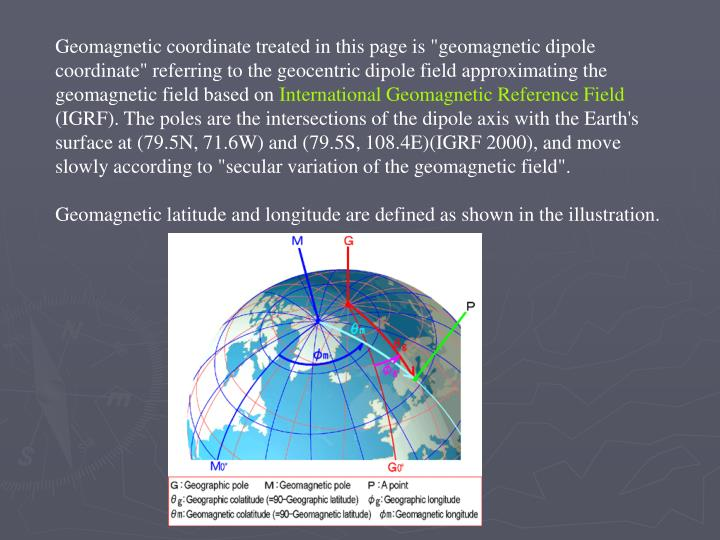 "Geomagnetic coordinate treated in this page is ""geomagnetic dipole coordinate"" referring to the geocentric dipole field approximating the geomagnetic field based on"