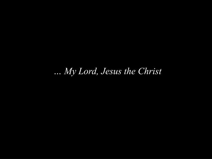 … My Lord, Jesus the Christ