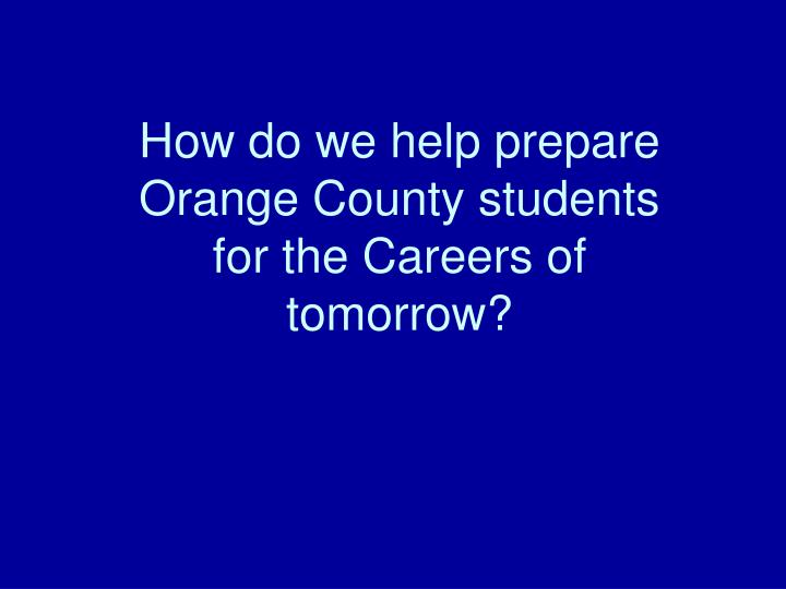 How do we help prepare Orange County students for the Careers of tomorrow?