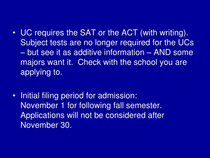 UC requires the SAT or the ACT (with writing).  Subject tests are no longer required for the UCs – but see it as additive information – AND some majors want it.  Check with the school you are applying to.
