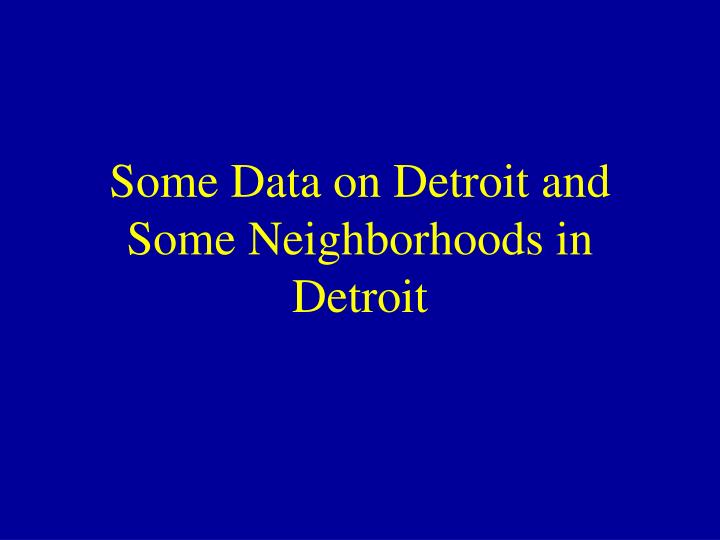 Some Data on Detroit and Some Neighborhoods in Detroit