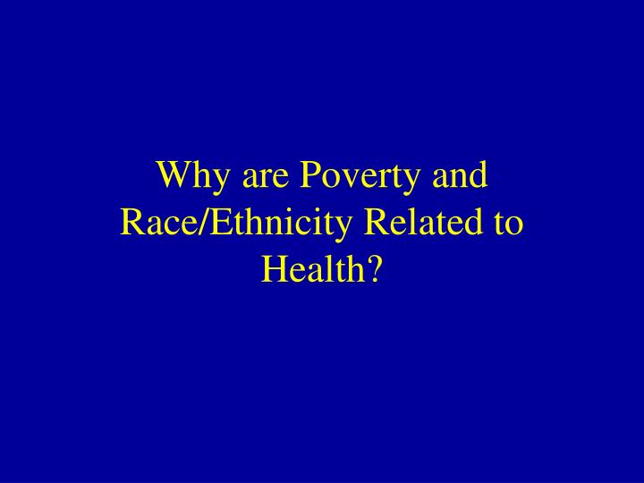 Why are poverty and race ethnicity related to health