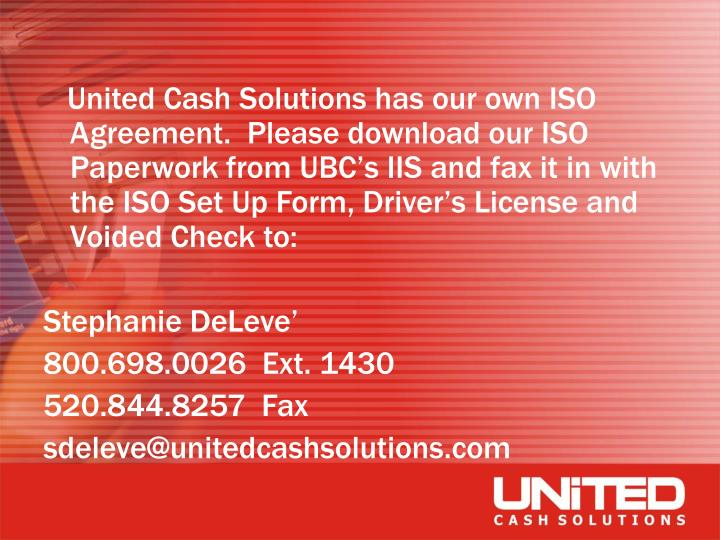 United Cash Solutions has our own ISO Agreement.  Please download our ISO Paperwork from UBC's ...