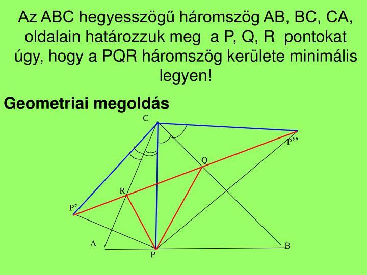 Az ABC hegyesszögű háromszög AB, BC, CA, oldalain határozzuk meg  a P, Q, R  pontokat úgy, hogy a PQR háromszög kerülete minimális legyen!