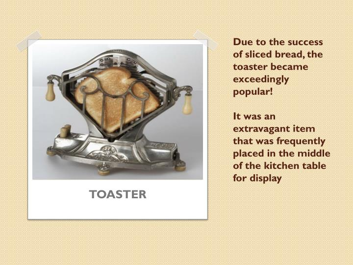 Due to the success of sliced bread, the toaster became exceedingly popular!
