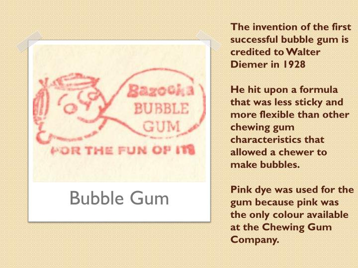 The invention of the first successful bubble gum is credited to Walter Diemer in 1928