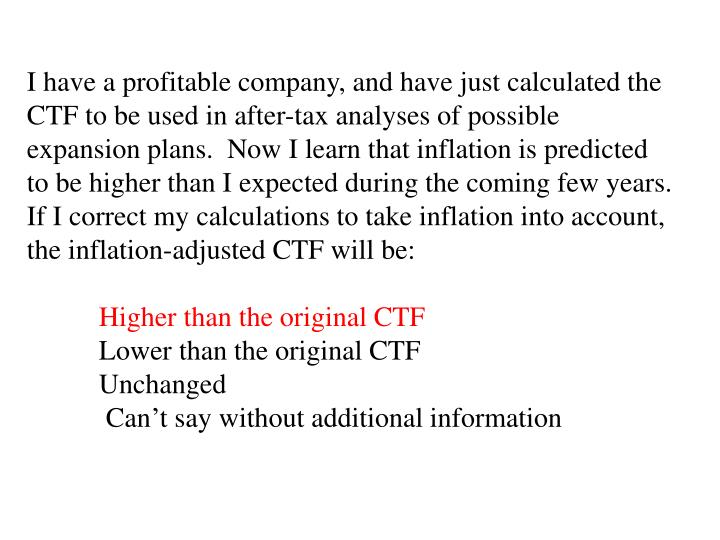 I have a profitable company, and have just calculated the CTF to be used in after-tax analyses of possible expansion plans.  Now I learn that inflation is predicted to be higher than I expected during the coming few years.  If I correct my calculations to take inflation into account, the inflation-adjusted CTF will be:
