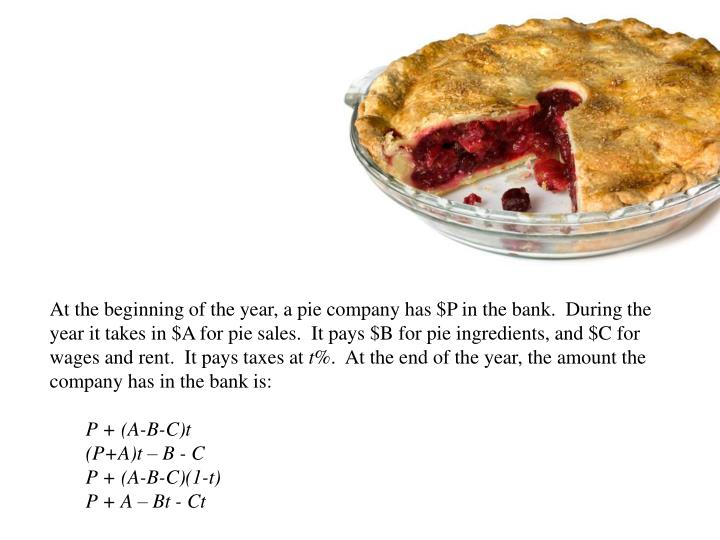 At the beginning of the year, a pie company has $P in the bank.  During the year it takes in $A for pie sales.  It pays $B for pie ingredients, and $C for wages and rent.  It pays taxes at