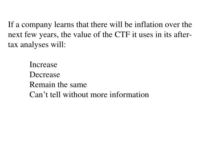 If a company learns that there will be inflation over the next few years, the value of the CTF it uses in its after-tax analyses will: