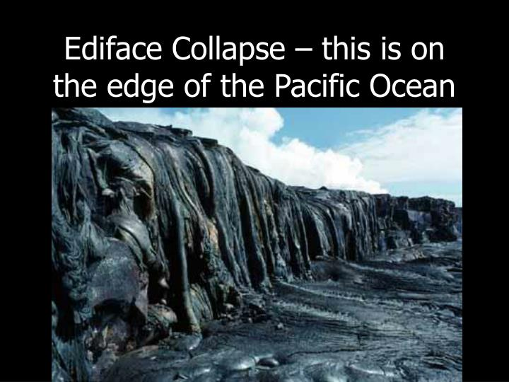 Ediface Collapse – this is on the edge of the Pacific Ocean