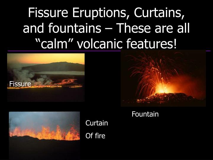 "Fissure Eruptions, Curtains, and fountains – These are all ""calm"" volcanic features!"