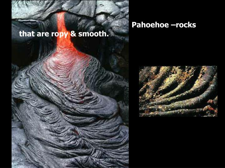 Pahoehoe –rocks that are ropy & smooth.