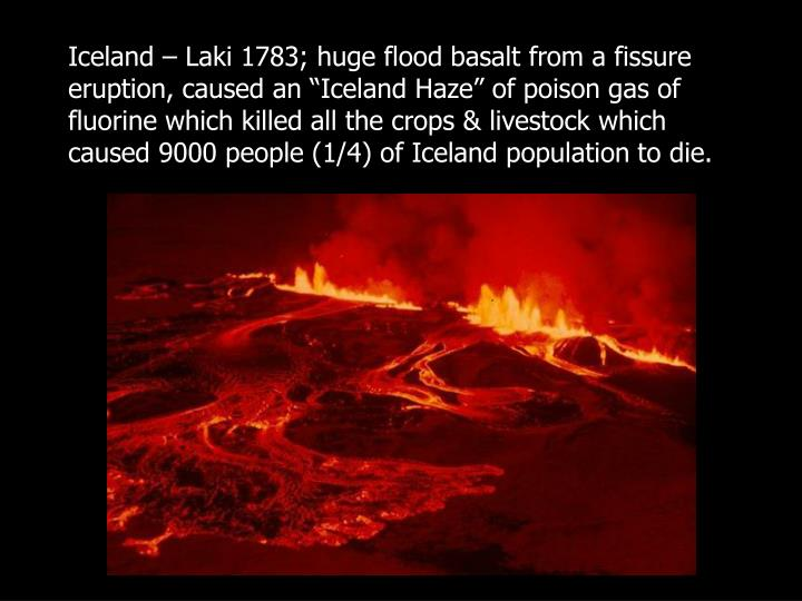 "Iceland – Laki 1783; huge flood basalt from a fissure eruption, caused an ""Iceland Haze"" of poison gas of fluorine which killed all the crops & livestock which caused 9000 people (1/4) of Iceland population to die."
