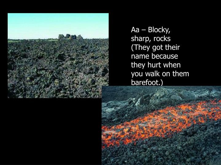 Aa – Blocky, sharp, rocks (They got their name because they hurt when you walk on them barefoot.)