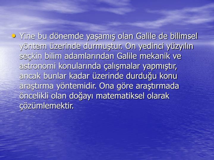 Yine bu dnemde yaam olan Galile de bilimsel yntem zerinde durmutur. On yedinci yzyln sekin bilim adamlarndan Galile mekanik ve astronomi konularnda almalar yapmtr, ancak bunlar kadar zerinde durduu konu aratrma yntemidir. Ona gre aratrmada ncelikli olan doay matematiksel olarak zmlemektir.