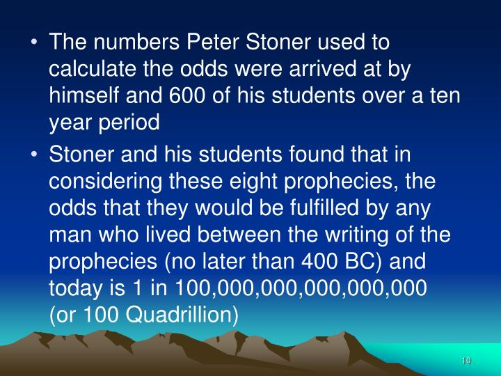 The numbers Peter Stoner used to calculate the odds were arrived at by himself and 600 of his students over a ten year period