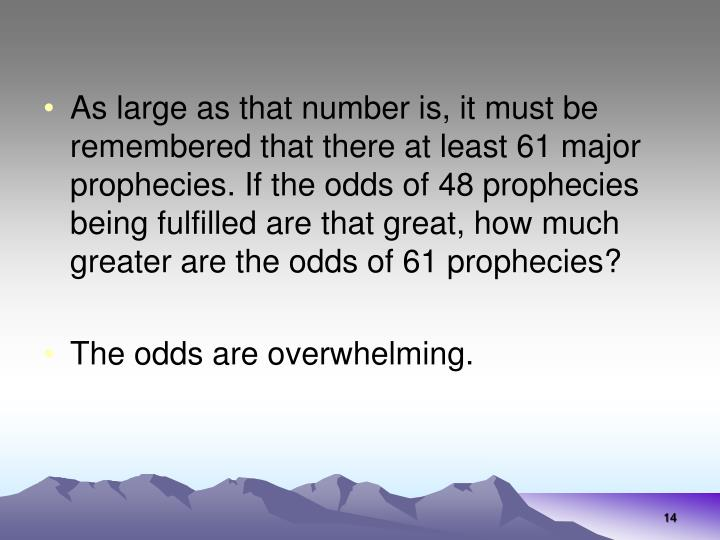 As large as that number is, it must be remembered that there at least 61 major prophecies. If the odds of 48 prophecies being fulfilled are that great, how much greater are the odds of 61 prophecies?