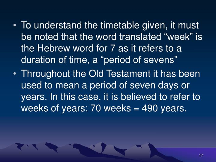 "To understand the timetable given, it must be noted that the word translated ""week"" is the Hebrew word for 7 as it refers to a duration of time, a ""period of sevens"""