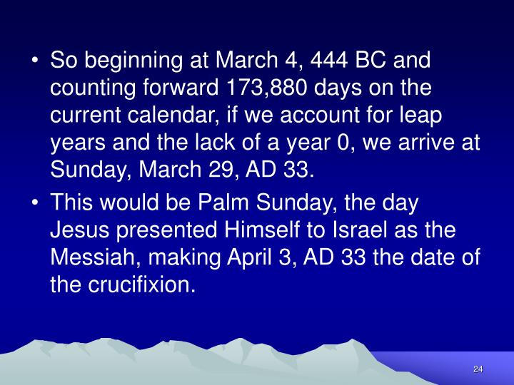 So beginning at March 4, 444 BC and counting forward 173,880 days on the current calendar, if we account for leap years and the lack of a year 0, we arrive at Sunday, March 29, AD 33.