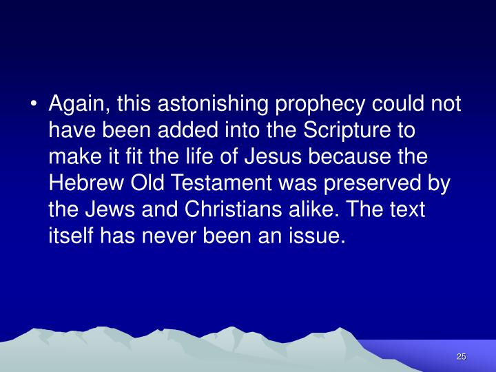 Again, this astonishing prophecy could not have been added into the Scripture to make it fit the life of Jesus because the Hebrew Old Testament was preserved by the Jews and Christians alike. The text itself has never been an issue.