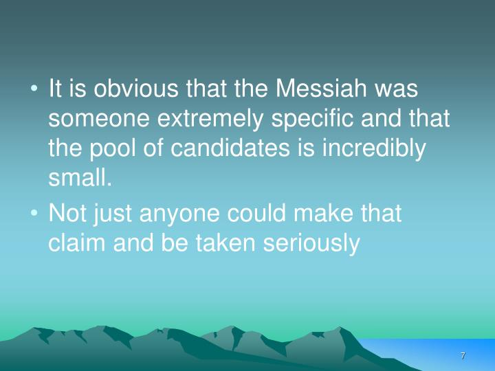 It is obvious that the Messiah was someone extremely specific and that the pool of candidates is incredibly small.
