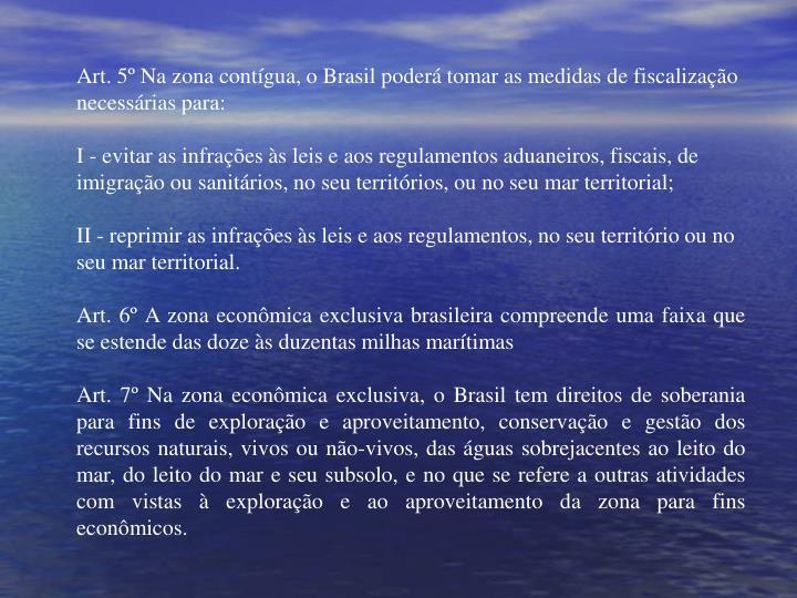 Art. 5º Na zona contígua, o Brasil poderá tomar as medidas de fiscalização necessárias para: