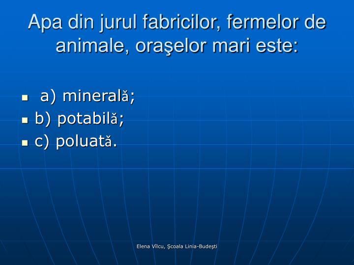 Apa din jurul fabricilor, fermelor de animale, oraşelor mari este: