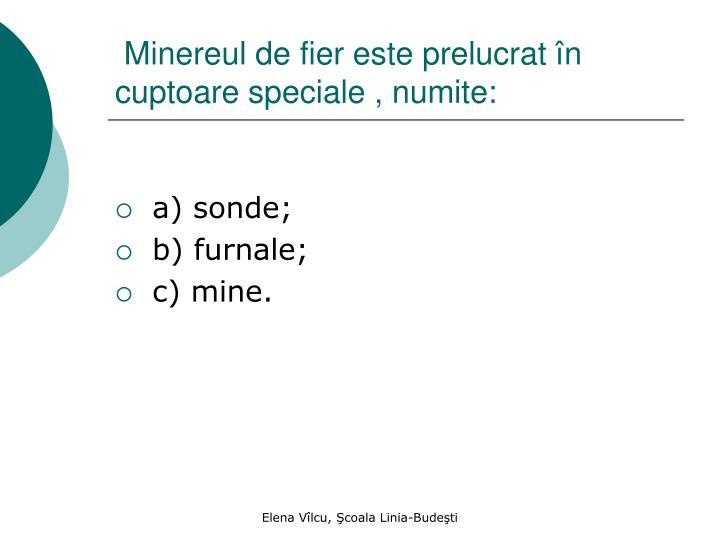 Minereul de fier este prelucrat în cuptoare speciale , numite: