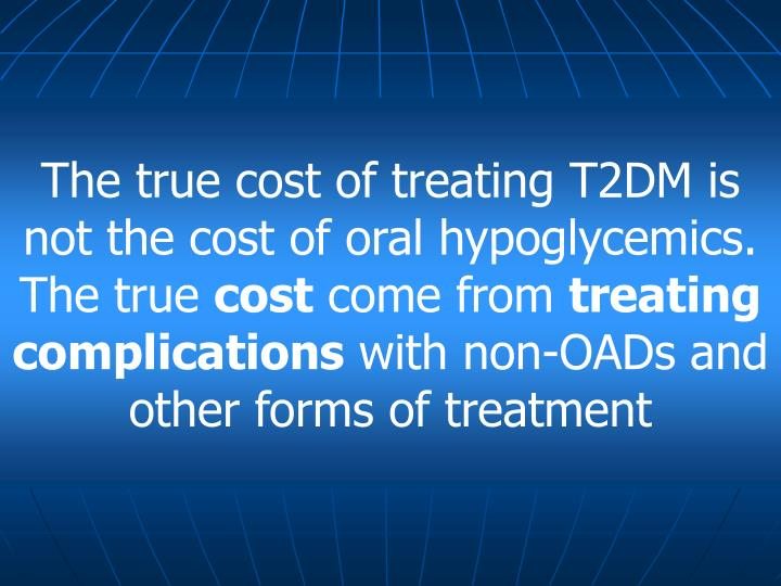 The true cost of treating T2DM is not the cost of oral hypoglycemics. The true