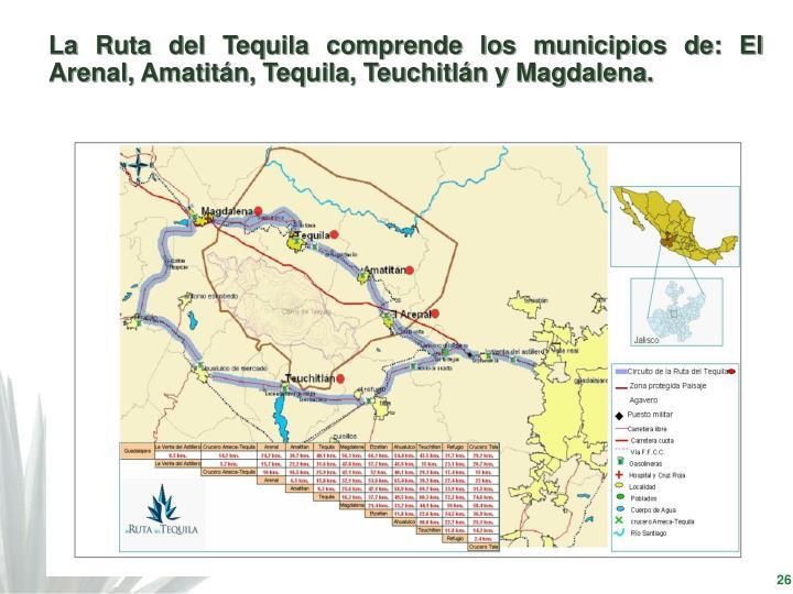 La Ruta del Tequila comprende los municipios de: El Arenal, Amatitán, Tequila, Teuchitlán y Magdalena.