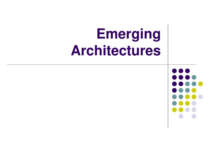 Emerging Architectures