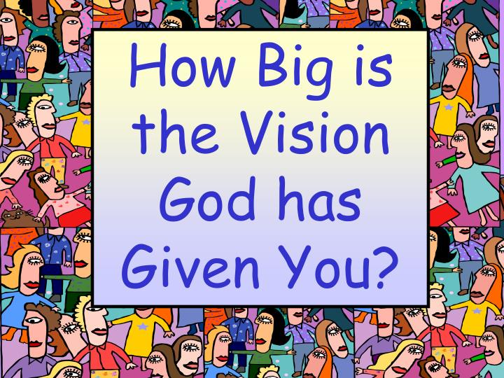 How Big is the Vision God has Given You?