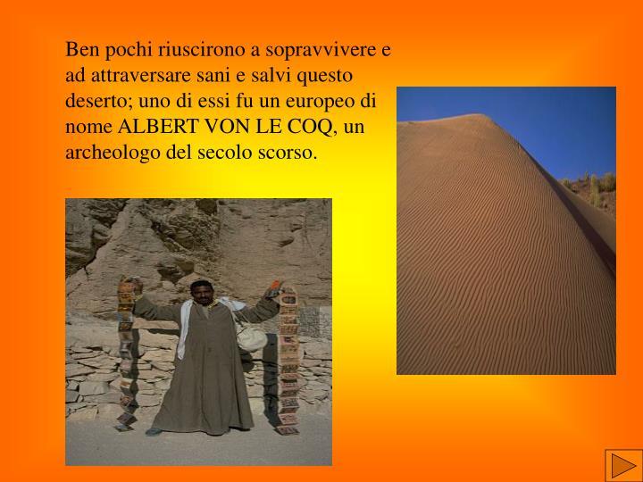 Ben pochi riuscirono a sopravvivere e ad attraversare sani e salvi questo deserto; uno di essi fu un europeo di nome ALBERT VON LE COQ, un archeologo del secolo scorso.