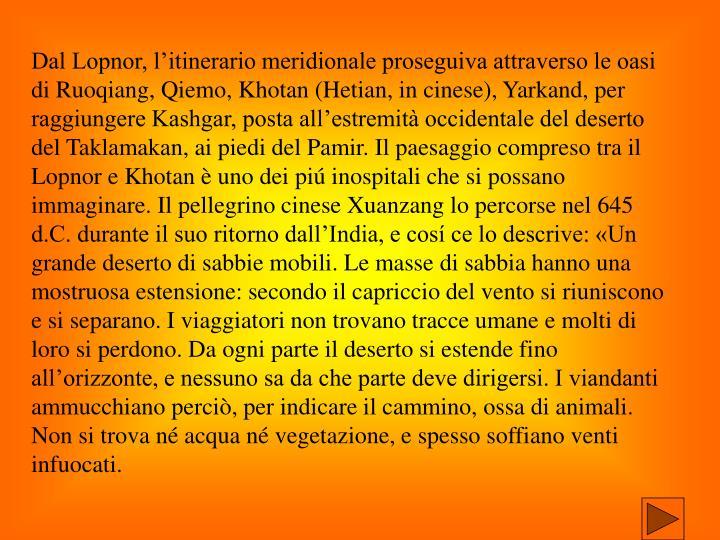 Dal Lopnor, l'itinerario meridionale proseguiva attraverso le oasi di Ruoqiang, Qiemo, Khotan (Hetian, in cinese), Yarkand, per raggiungere Kashgar, posta all'estremità occidentale del deserto del Taklamakan, ai piedi del Pamir. Il paesaggio compreso tra il Lopnor e Khotan è uno dei piú inospitali che si possano immaginare. Il pellegrino cinese Xuanzang lo percorse nel 645 d.C. durante il suo ritorno dall'India, e cosí ce lo descrive: «Un grande deserto di sabbie mobili. Le masse di sabbia hanno una mostruosa estensione: secondo il capriccio del vento si riuniscono e si separano. I viaggiatori non trovano tracce umane e molti di loro si perdono. Da ogni parte il deserto si estende fino all'orizzonte, e nessuno sa da che parte deve dirigersi. I viandanti ammucchiano perciò, per indicare il cammino, ossa di animali. Non si trova né acqua né vegetazione, e spesso soffiano venti infuocati.
