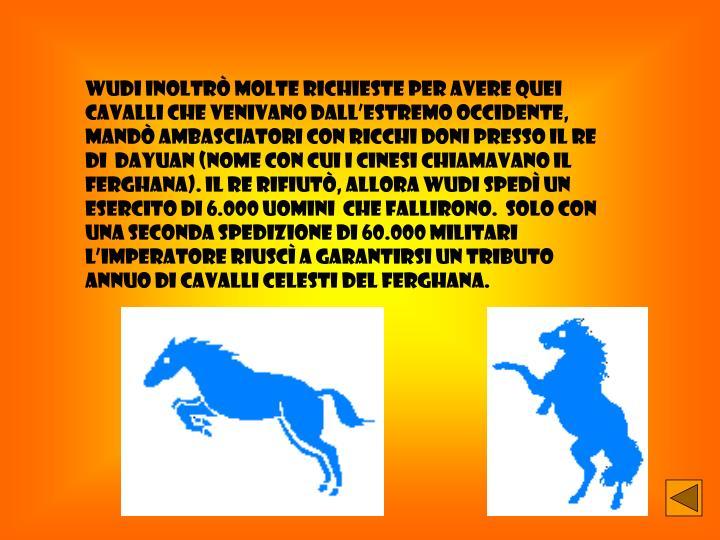 Wudi inoltrò molte richieste per avere quei cavalli che venivano dall'Estremo occidente, mandò ambasciatori con ricchi doni presso il re di  Dayuan (nome con cui i cinesi chiamavano il Ferghana). Il re rifiutò, allora Wudi spedì un esercito di 6.000 uomini  che fallirono.  Solo con una seconda spedizione di 60.000 militari l'imperatore riuscì a garantirsi un tributo annuo di cavalli celesti del Ferghana.
