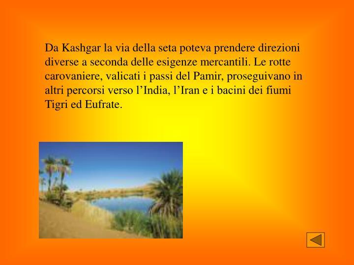 Da Kashgar la via della seta poteva prendere direzioni diverse a seconda delle esigenze mercantili. Le rotte carovaniere, valicati i passi del Pamir, proseguivano in altri percorsi verso l'India, l'Iran e i bacini dei fiumi Tigri ed Eufrate.
