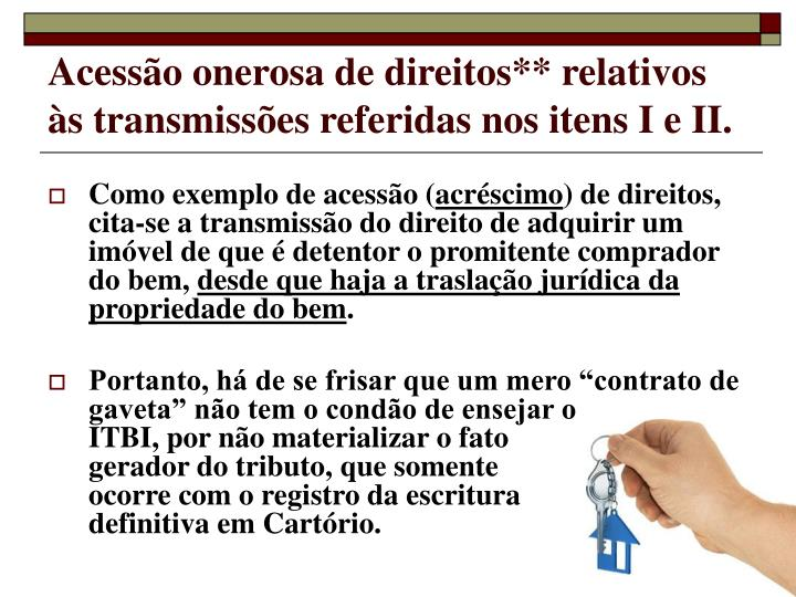Acessão onerosa de direitos** relativos às transmissões referidas nos itens I e II.