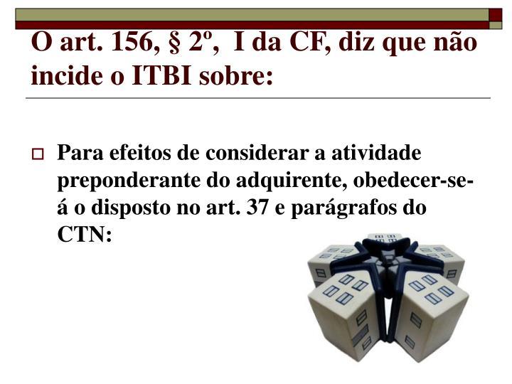 O art. 156, § 2º,  I da CF, diz que não incide o ITBI sobre: