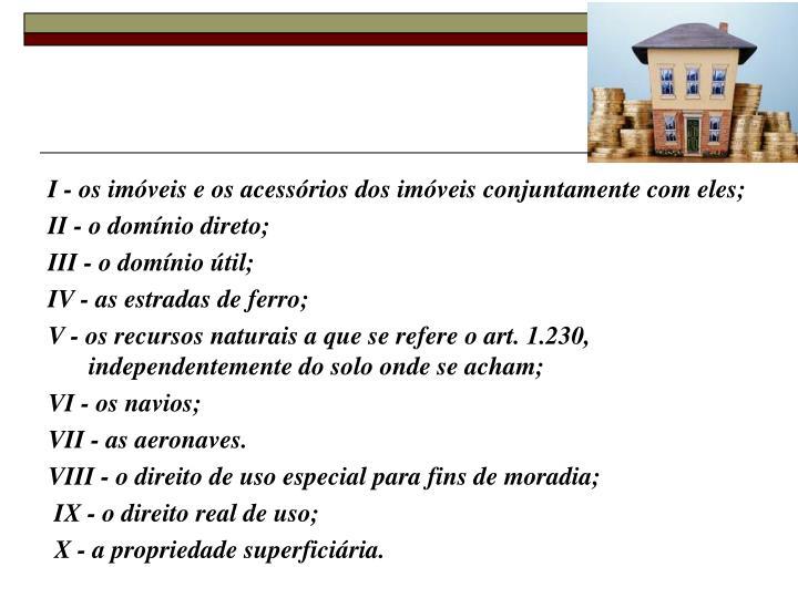 I - os imóveis e os acessórios dos imóveis conjuntamente com eles;