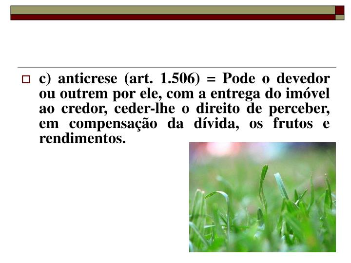 c) anticrese (art. 1.506) = Pode o devedor ou outrem por ele, com a entrega do imóvel ao credor, ceder-lhe o direito de perceber, em compensação da dívida, os frutos e rendimentos.