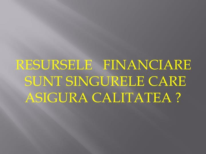 RESURSELE   FINANCIARE     SUNT SINGURELE CARE ASIGURA CALITATEA ?