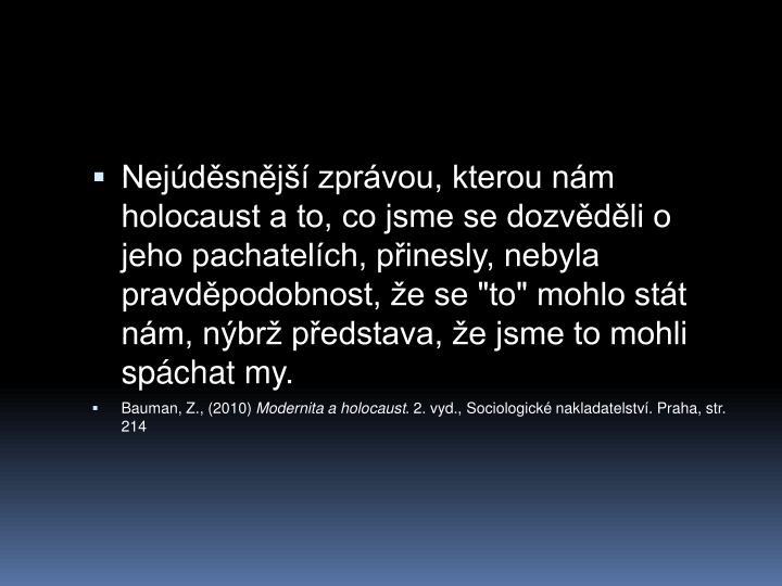 """Nejdsnj zprvou, kterou nm holocaust a to, co jsme se dozvdli o jeho pachatelch, pinesly, nebyla pravdpodobnost, e se """"to"""" mohlo stt nm, nbr pedstava, e jsme to mohli spchat my."""