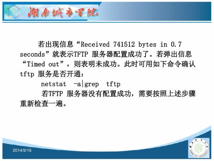 """若出现信息""""Received 741512 bytes in 0.7 seconds""""就表示TFTP 服务器配置成功了。若弹出信息""""Timed out"""",则表明未成功。此时可用如下命令确认tftp 服务是否开通:"""