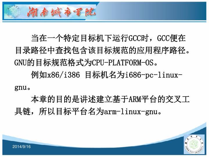 当在一个特定目标机下运行GCC时,GCC便在目录路径中查找包含该目标规范的应用程序路径。GNU的目标规范格式为CPU-PLATFORM-OS。
