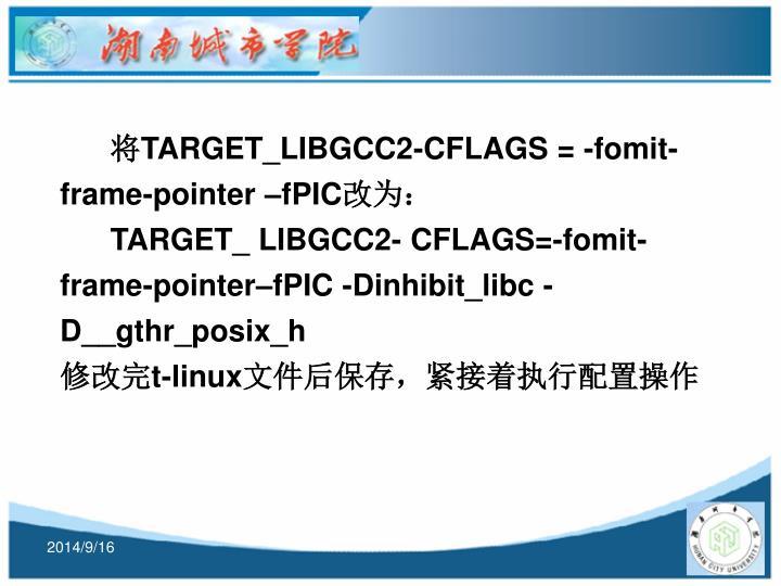 将TARGET_LIBGCC2-CFLAGS = -fomit-frame-pointer –fPIC改为: