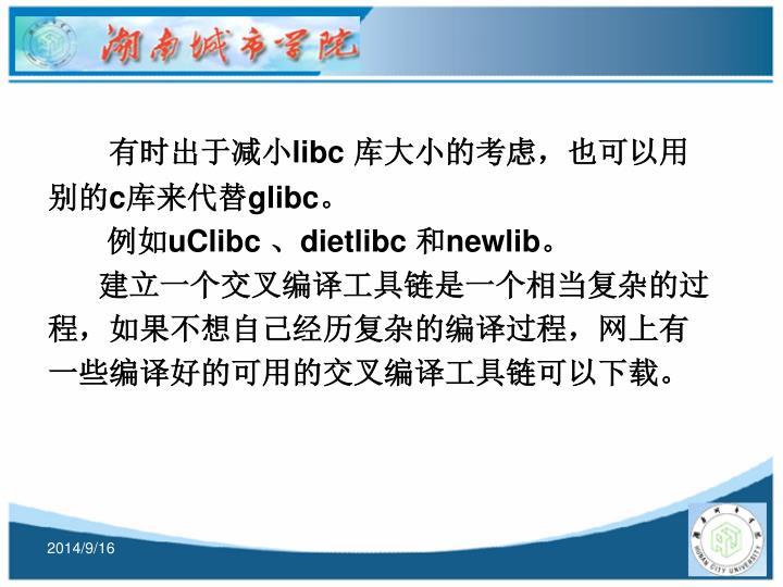 有时出于减小libc 库大小的考虑,也可以用别的c库来代替glibc。